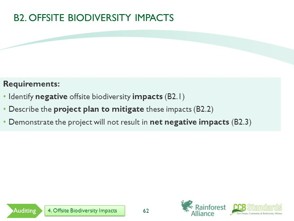 62 Auditing Requirements: Identify negative offsite biodiversity impacts (B2.1) Describe the project plan to mitigate these impacts (B2.2) Demonstrate the project will not result in net negative impacts (B2.3) B2.