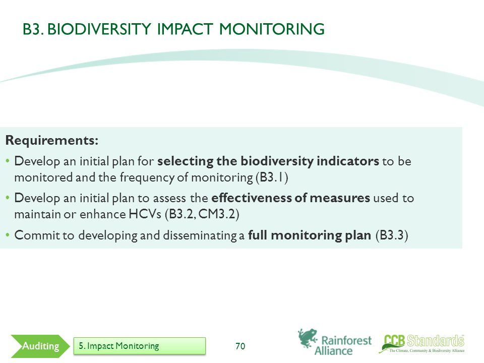 70 Auditing Requirements: Develop an initial plan for selecting the biodiversity indicators to be monitored and the frequency of monitoring (B3.1) Develop an initial plan to assess the effectiveness of measures used to maintain or enhance HCVs (B3.2, CM3.2) Commit to developing and disseminating a full monitoring plan (B3.3) 5.