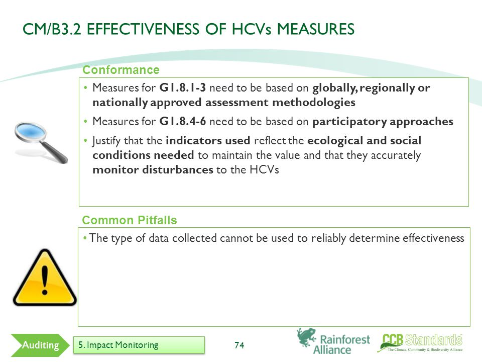 Measures for G1.8.1-3 need to be based on globally, regionally or nationally approved assessment methodologies Measures for G1.8.4-6 need to be based on participatory approaches Justify that the indicators used reflect the ecological and social conditions needed to maintain the value and that they accurately monitor disturbances to the HCVs 74 Common Pitfalls Conformance Auditing 5.