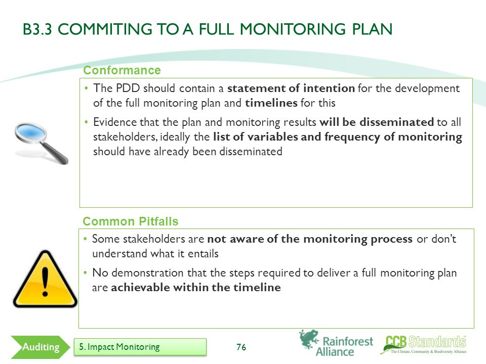 The PDD should contain a statement of intention for the development of the full monitoring plan and timelines for this Evidence that the plan and monitoring results will be disseminated to all stakeholders, ideally the list of variables and frequency of monitoring should have already been disseminated 76 Common Pitfalls Some stakeholders are not aware of the monitoring process or don't understand what it entails No demonstration that the steps required to deliver a full monitoring plan are achievable within the timeline Conformance Auditing 5.