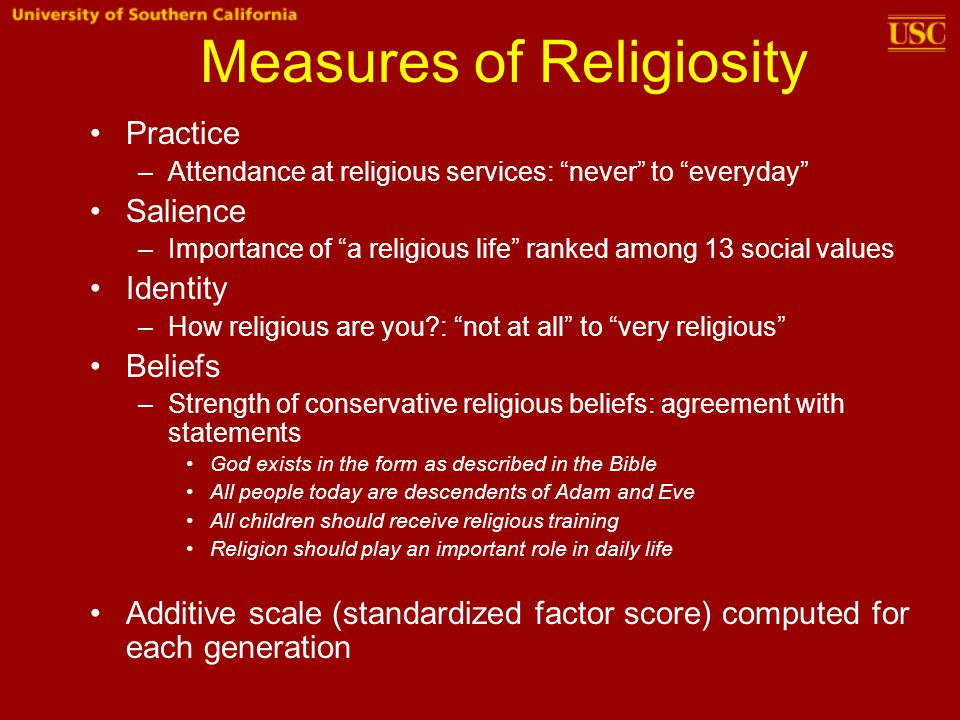 Measures of Religiosity Practice –Attendance at religious services: never to everyday Salience –Importance of a religious life ranked among 13 social values Identity –How religious are you : not at all to very religious Beliefs –Strength of conservative religious beliefs: agreement with statements God exists in the form as described in the Bible All people today are descendents of Adam and Eve All children should receive religious training Religion should play an important role in daily life Additive scale (standardized factor score) computed for each generation