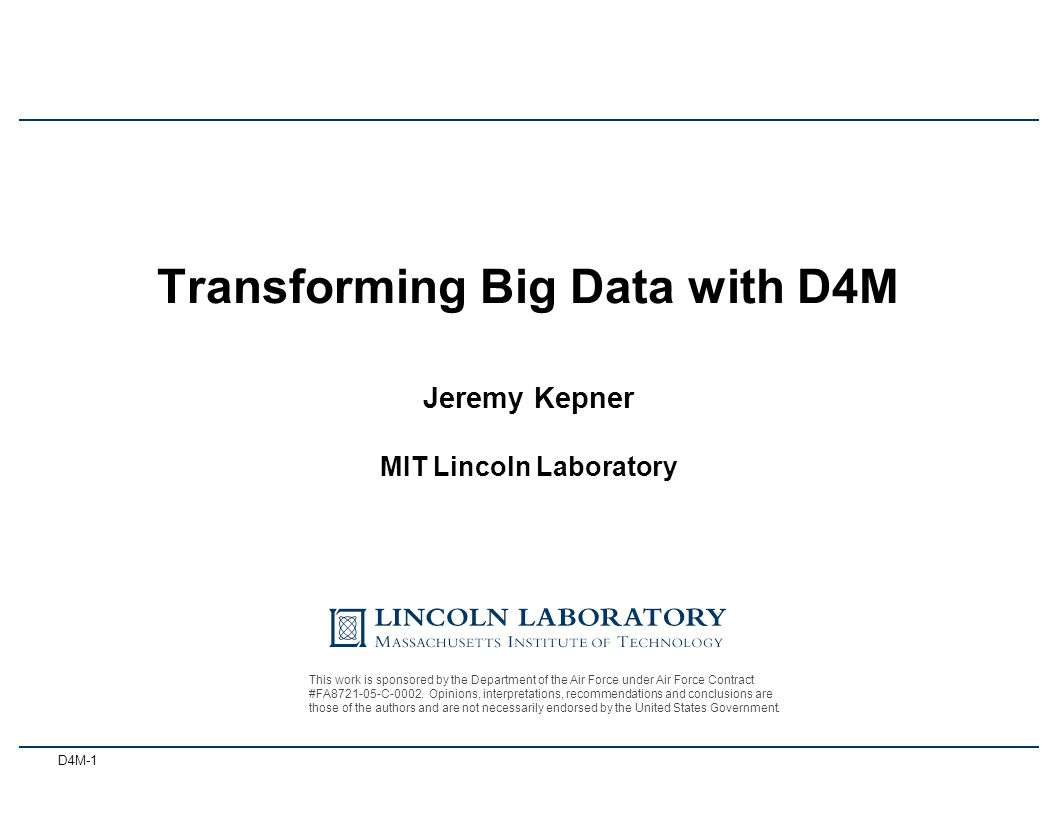 D4M-1 Jeremy Kepner MIT Lincoln Laboratory 3 October 2012 Transforming Big Data with D4M This work is sponsored by the Department of the Air Force under Air Force Contract #FA8721-05-C-0002.
