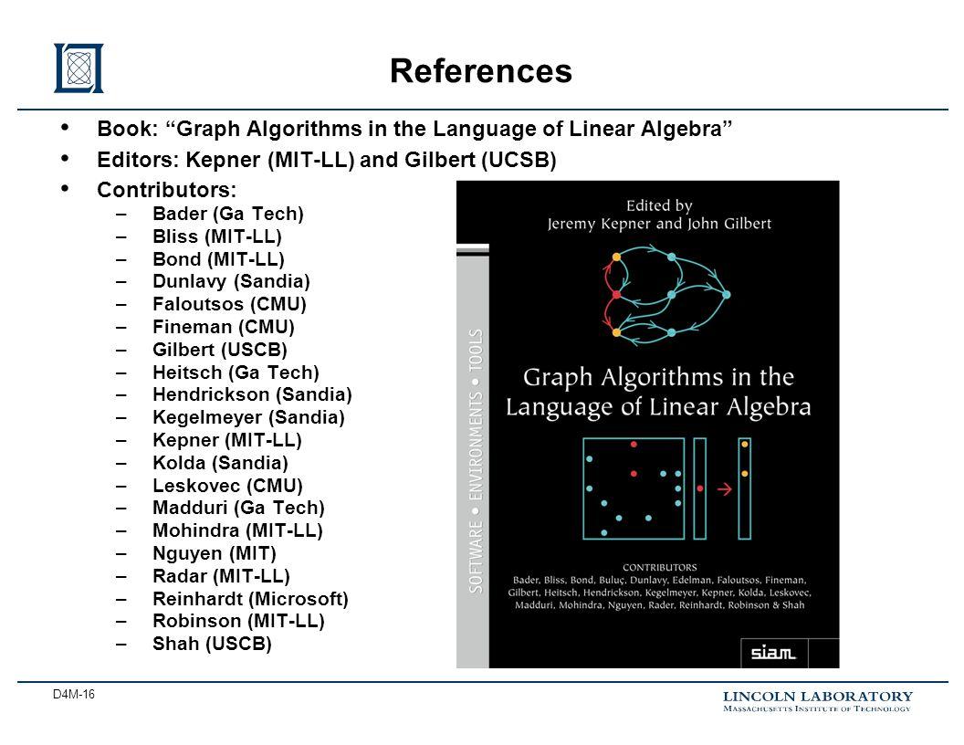 D4M-16 Book: Graph Algorithms in the Language of Linear Algebra Editors: Kepner (MIT-LL) and Gilbert (UCSB) Contributors: –Bader (Ga Tech) –Bliss (MIT-LL) –Bond (MIT-LL) –Dunlavy (Sandia) –Faloutsos (CMU) –Fineman (CMU) –Gilbert (USCB) –Heitsch (Ga Tech) –Hendrickson (Sandia) –Kegelmeyer (Sandia) –Kepner (MIT-LL) –Kolda (Sandia) –Leskovec (CMU) –Madduri (Ga Tech) –Mohindra (MIT-LL) –Nguyen (MIT) –Radar (MIT-LL) –Reinhardt (Microsoft) –Robinson (MIT-LL) –Shah (USCB) References