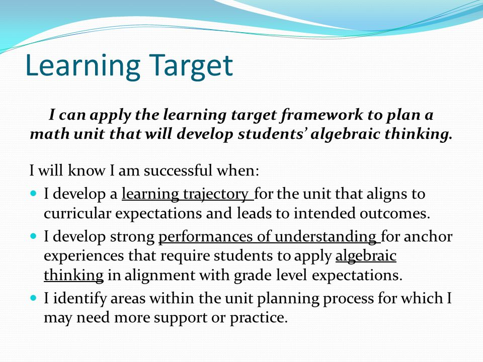 Learning Target I can apply the learning target framework to plan a math unit that will develop students' algebraic thinking.