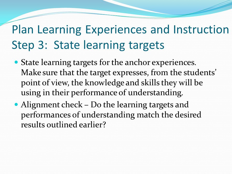 Plan Learning Experiences and Instruction Step 3: State learning targets State learning targets for the anchor experiences.