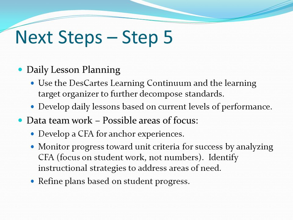 Next Steps – Step 5 Daily Lesson Planning Use the DesCartes Learning Continuum and the learning target organizer to further decompose standards.