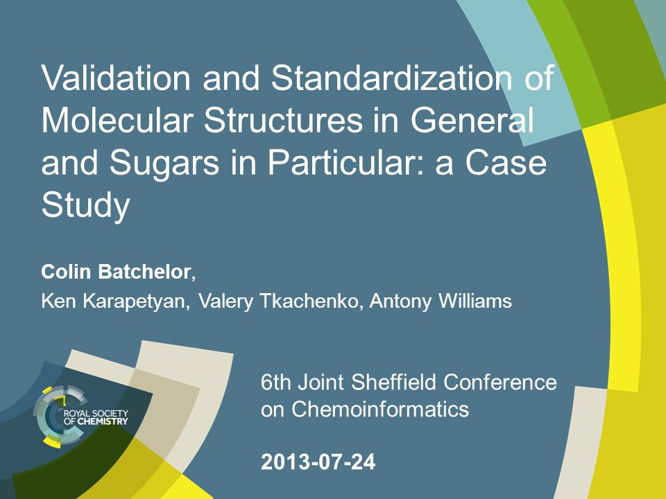 Validation and Standardization of Molecular Structures in General and Sugars in Particular: a Case Study Colin Batchelor, Ken Karapetyan, Valery Tkachenko, Antony Williams 6th Joint Sheffield Conference on Chemoinformatics 2013-07-24