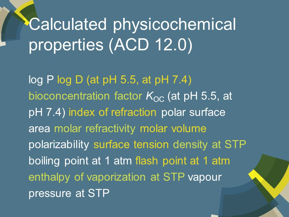 Calculated physicochemical properties (ACD 12.0) log P log D (at pH 5.5, at pH 7.4) bioconcentration factor K OC (at pH 5.5, at pH 7.4) index of refraction polar surface area molar refractivity molar volume polarizability surface tension density at STP boiling point at 1 atm flash point at 1 atm enthalpy of vaporization at STP vapour pressure at STP