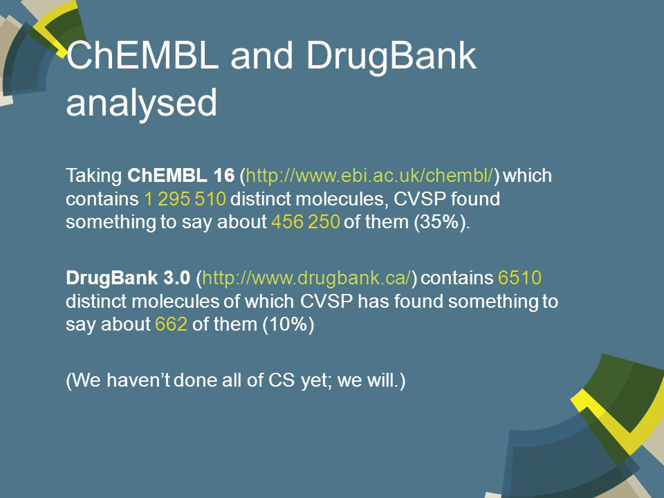 ChEMBL and DrugBank analysed Taking ChEMBL 16 (http://www.ebi.ac.uk/chembl/) which contains 1 295 510 distinct molecules, CVSP found something to say about 456 250 of them (35%).