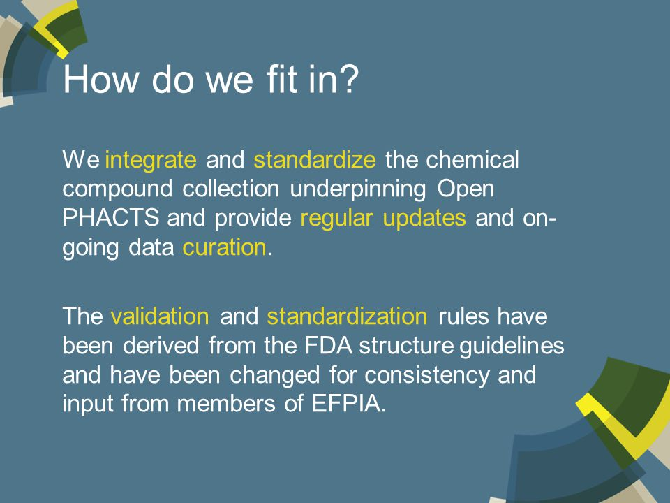 How do we fit in? We integrate and standardize the chemical compound collection underpinning Open PHACTS and provide regular updates and on- going dat