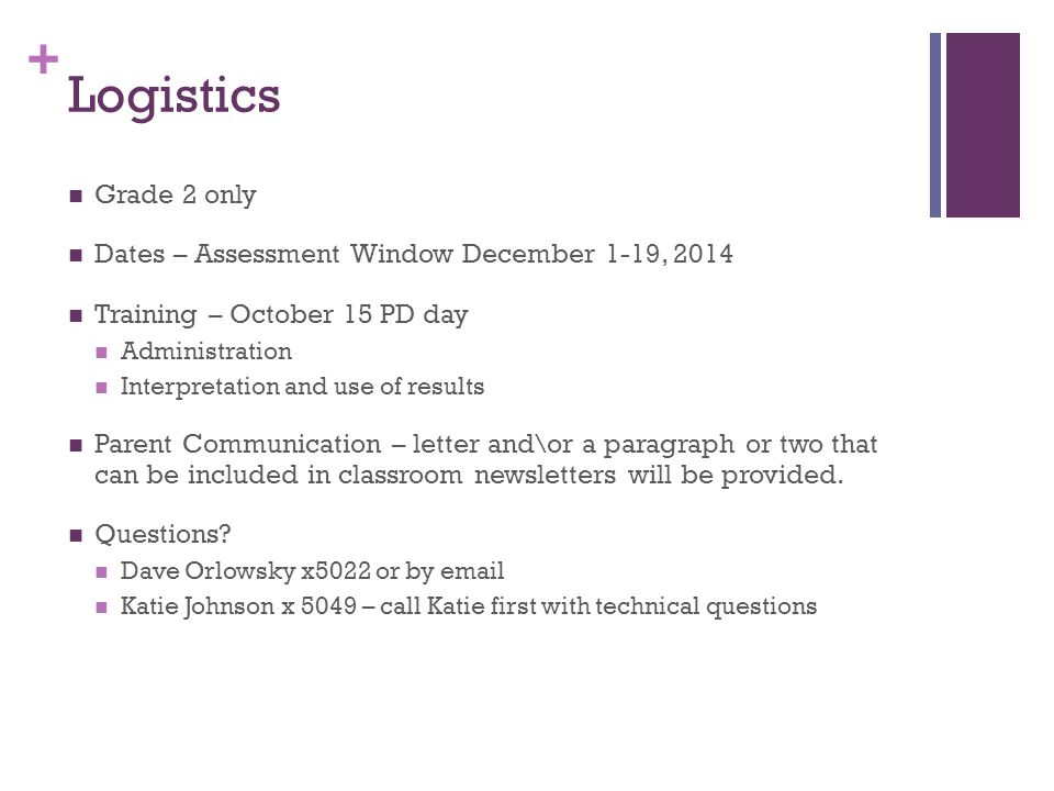 + Logistics Grade 2 only Dates – Assessment Window December 1-19, 2014 Training – October 15 PD day Administration Interpretation and use of results Parent Communication – letter and\or a paragraph or two that can be included in classroom newsletters will be provided.