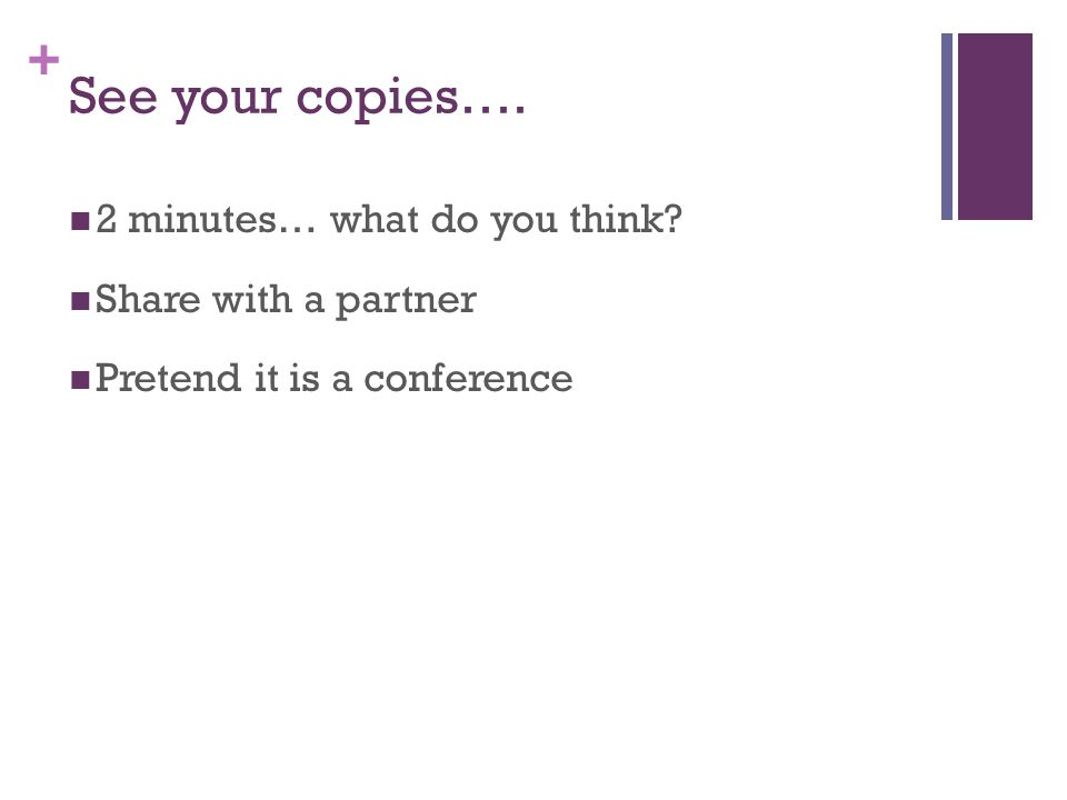 + See your copies…. 2 minutes… what do you think Share with a partner Pretend it is a conference