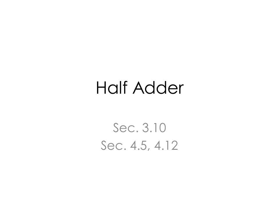 Half Adder Sec. 3.10 Sec. 4.5, 4.12