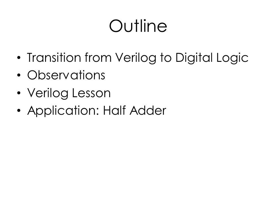 Outline Transition from Verilog to Digital Logic Observations Verilog Lesson Application: Half Adder