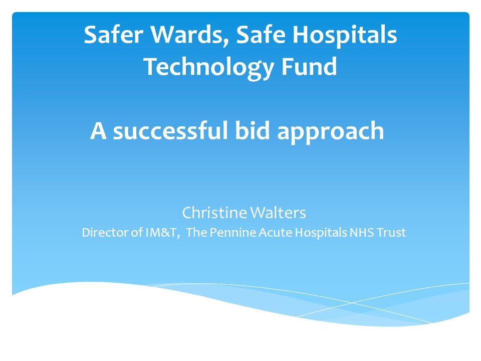 Safer Wards, Safe Hospitals Technology Fund A successful bid approach Christine Walters Director of IM&T, The Pennine Acute Hospitals NHS Trust