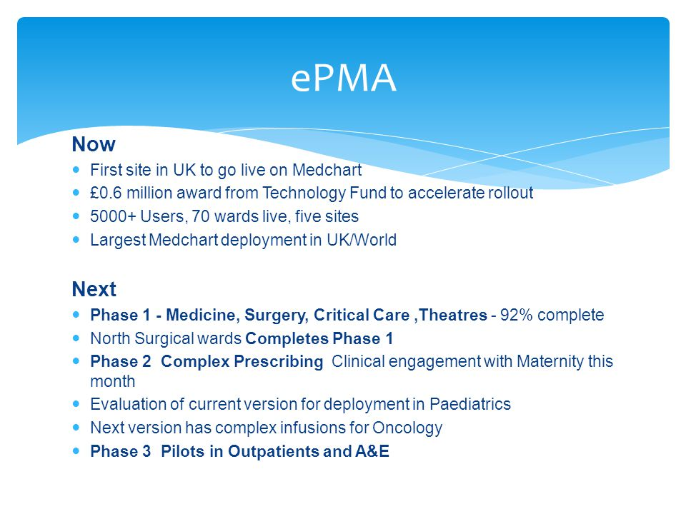 ePMA Now First site in UK to go live on Medchart £0.6 million award from Technology Fund to accelerate rollout 5000+ Users, 70 wards live, five sites