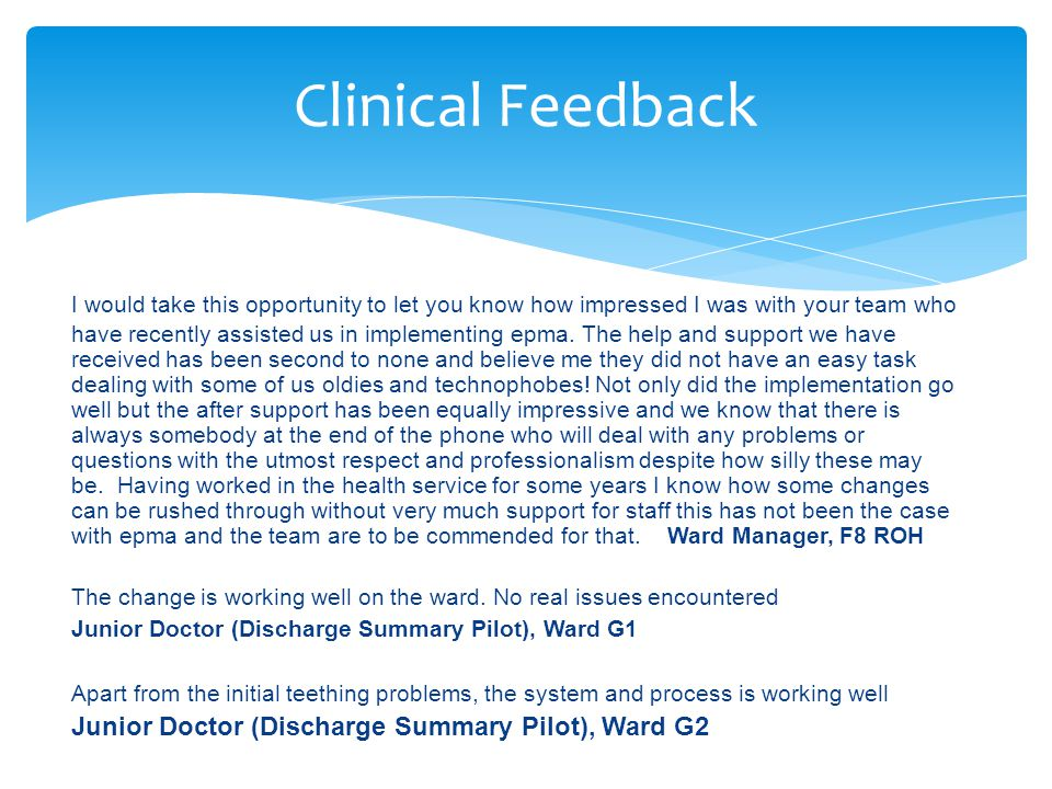 Clinical Feedback I would take this opportunity to let you know how impressed I was with your team who have recently assisted us in implementing epma.