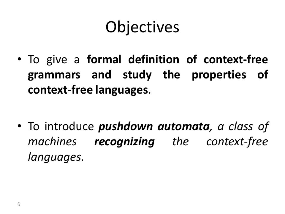 Objectives To give a formal definition of context-free grammars and study the properties of context-free languages.