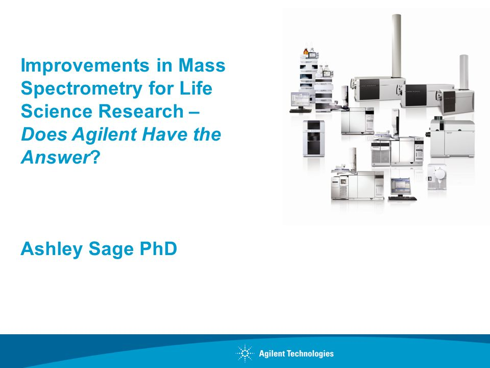 Improvements in Mass Spectrometry for Life Science Research – Does Agilent Have the Answer? Ashley Sage PhD