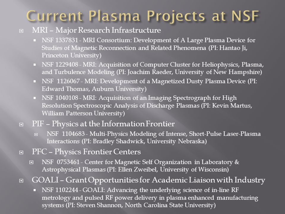  MRI – Major Research Infrastructure  NSF 1337831 - MRI Consortium: Development of A Large Plasma Device for Studies of Magnetic Reconnection and Related Phenomena (PI: Hantao Ji, Princeton University)  NSF 1229408 - MRI: Acquisition of Computer Cluster for Heliophysics, Plasma, and Turbulence Modeling (PI: Joachim Raeder, University of New Hampshire)  NSF 1126067 - MRI: Development of a Magnetized Dusty Plasma Device (PI: Edward Thomas, Auburn University)  NSF 1040108 - MRI: Acquisition of an Imaging Spectrograph for High Resolution Spectroscopic Analysis of Discharge Plasmas (PI: Kevin Martus, William Patterson University)  PIF – Physics at the Information Frontier  NSF 1104683 - Multi-Physics Modeling of Intense, Short-Pulse Laser-Plasma Interactions (PI: Bradley Shadwick, University Nebraska)  PFC – Physics Frontier Centers  NSF 0753461 - Center for Magnetic Self Organization in Laboratory & Astrophysical Plasmas (PI: Ellen Zweibel, University of Wisconsin)  GOALI – Grant Opportunities for Academic Liaison with Industry  NSF 1102244 - GOALI: Advancing the underlying science of in-line RF metrology and pulsed RF power delivery in plasma enhanced manufacturing systems (PI: Steven Shannon, North Carolina State University)