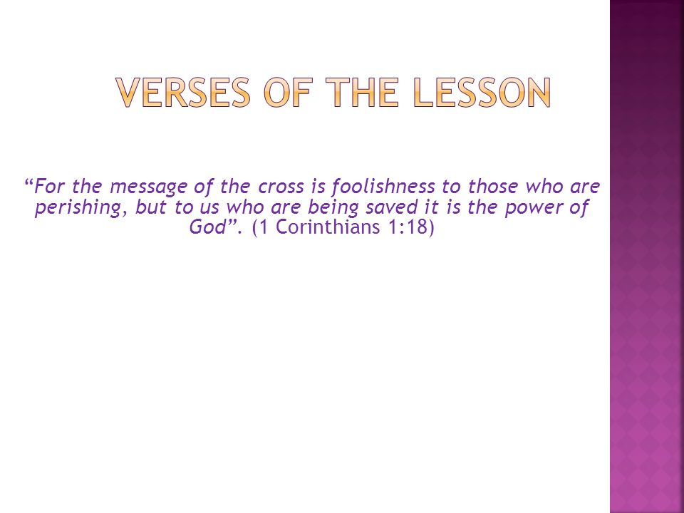 For the message of the cross is foolishness to those who are perishing, but to us who are being saved it is the power of God .