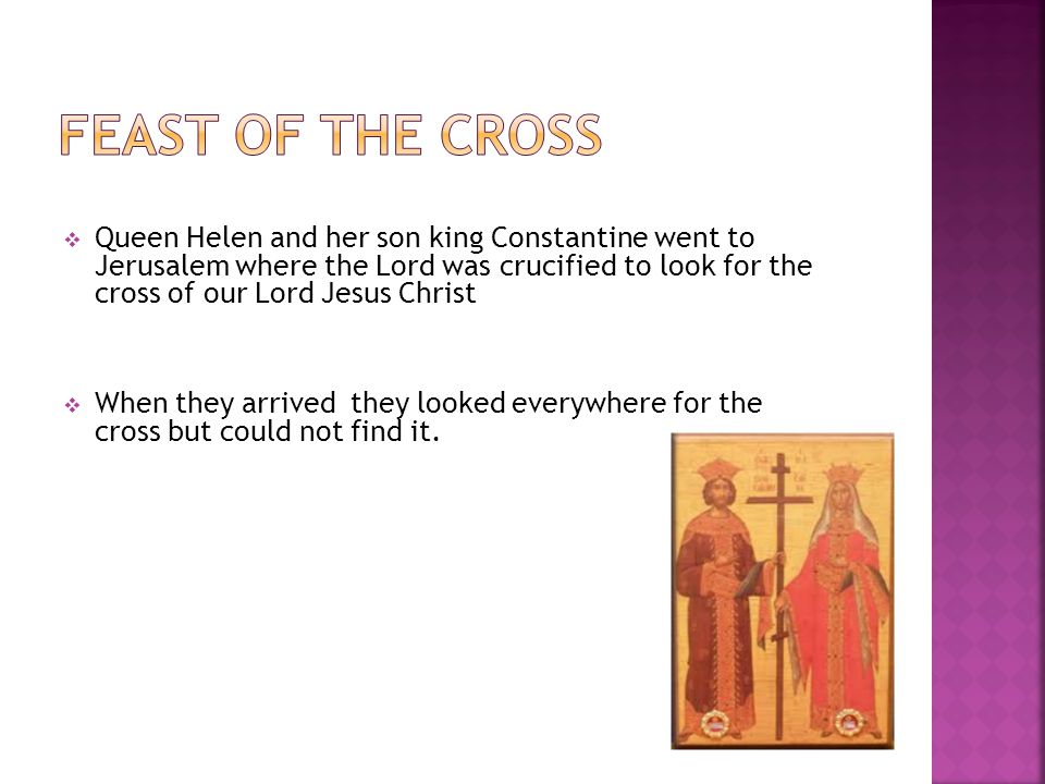  Queen Helen and her son king Constantine went to Jerusalem where the Lord was crucified to look for the cross of our Lord Jesus Christ  When they arrived they looked everywhere for the cross but could not find it.