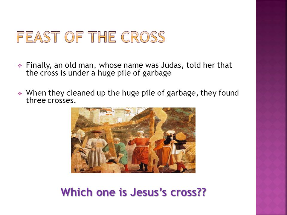  Finally, an old man, whose name was Judas, told her that the cross is under a huge pile of garbage  When they cleaned up the huge pile of garbage, they found three crosses.
