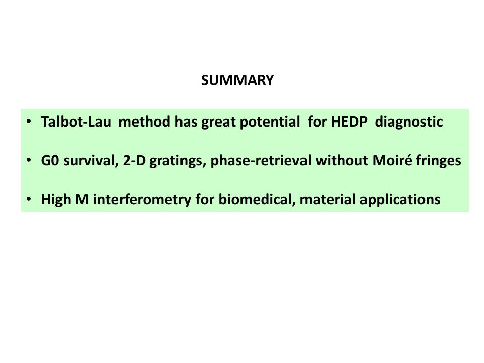 SUMMARY Talbot-Lau method has great potential for HEDP diagnostic G0 survival, 2-D gratings, phase-retrieval without Moiré fringes High M interferometry for biomedical, material applications