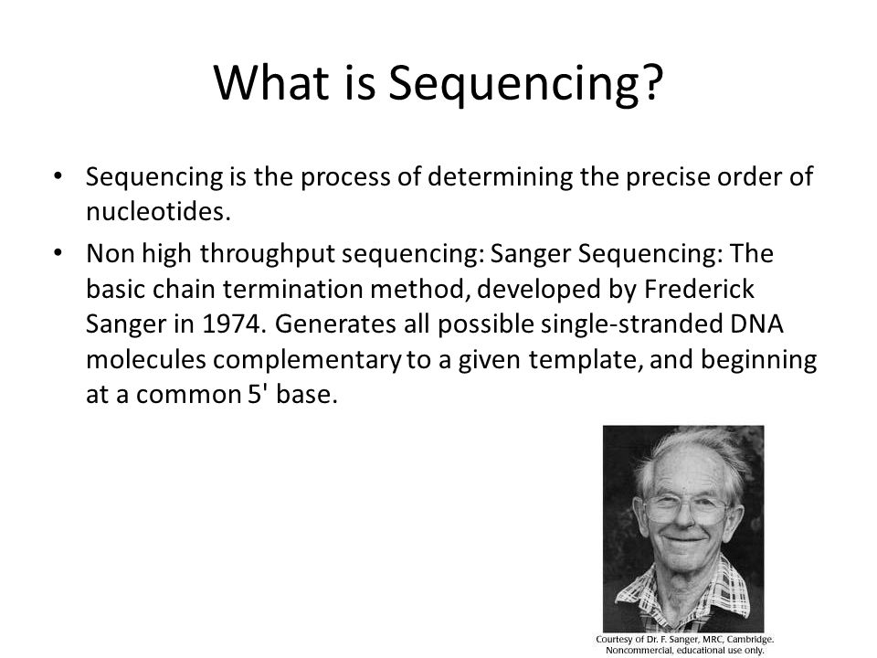 What is Sequencing? Sequencing is the process of determining the precise order of nucleotides. Non high throughput sequencing: Sanger Sequencing: The