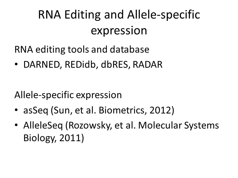 RNA Editing and Allele-specific expression RNA editing tools and database DARNED, REDidb, dbRES, RADAR Allele-specific expression asSeq (Sun, et al. B