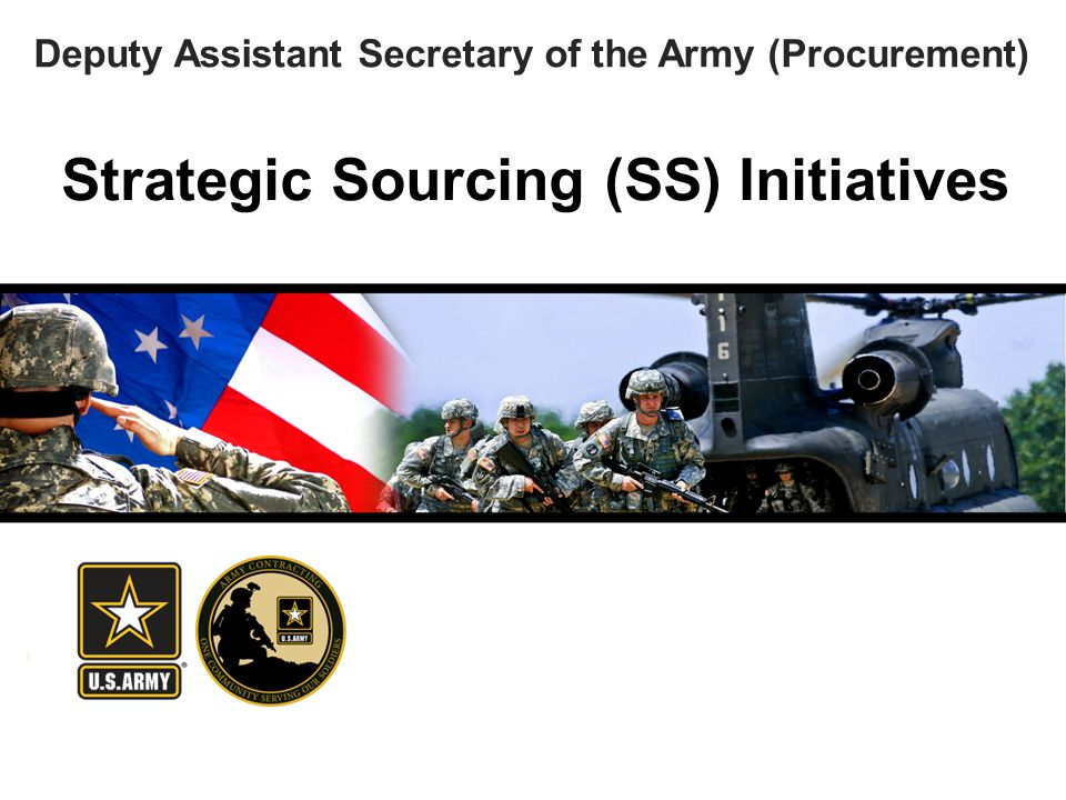 America's Force of Decisive Action Strategic Sourcing (SS) Initiatives Deputy Assistant Secretary of the Army (Procurement)