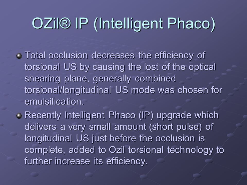 OZil® IP (Intelligent Phaco) OZil® IP does is avoid a complete occlusion of the tip and maintain the right shearing plane and keep the emulsification on going.