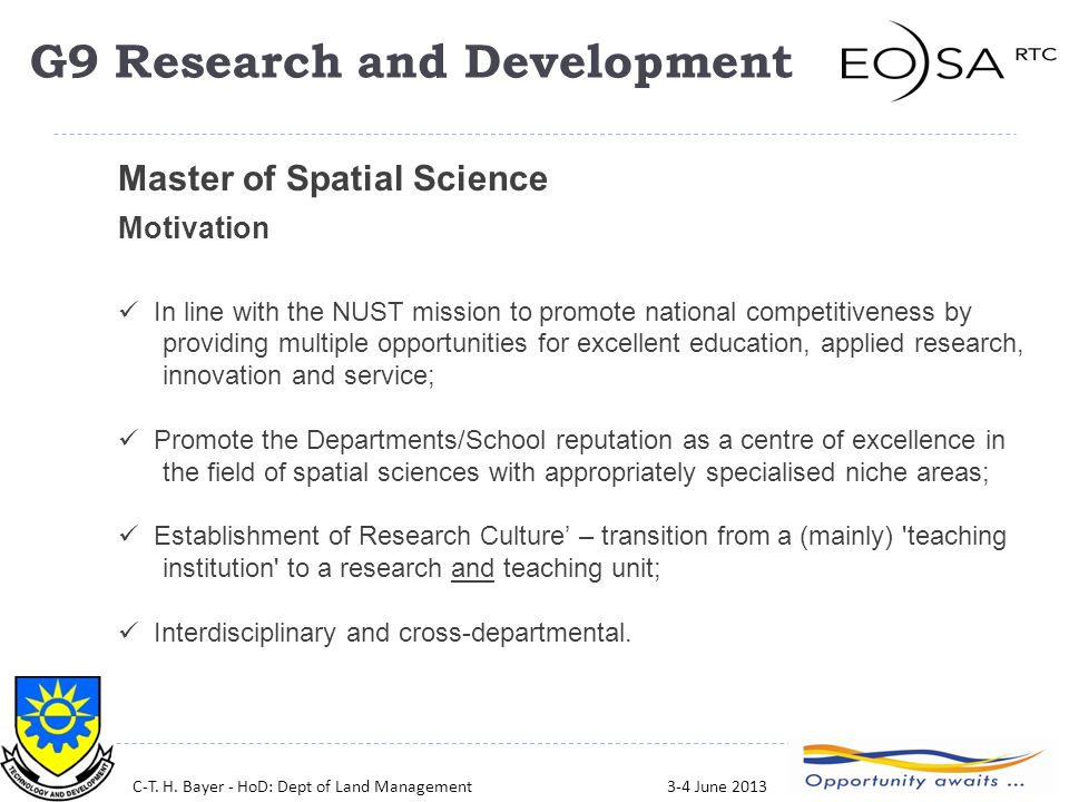 29 Master of Spatial Science Motivation In line with the NUST mission to promote national competitiveness by providing multiple opportunities for excellent education, applied research, innovation and service; Promote the Departments/School reputation as a centre of excellence in the field of spatial sciences with appropriately specialised niche areas; Establishment of Research Culture' – transition from a (mainly) teaching institution to a research and teaching unit; Interdisciplinary and cross-departmental.