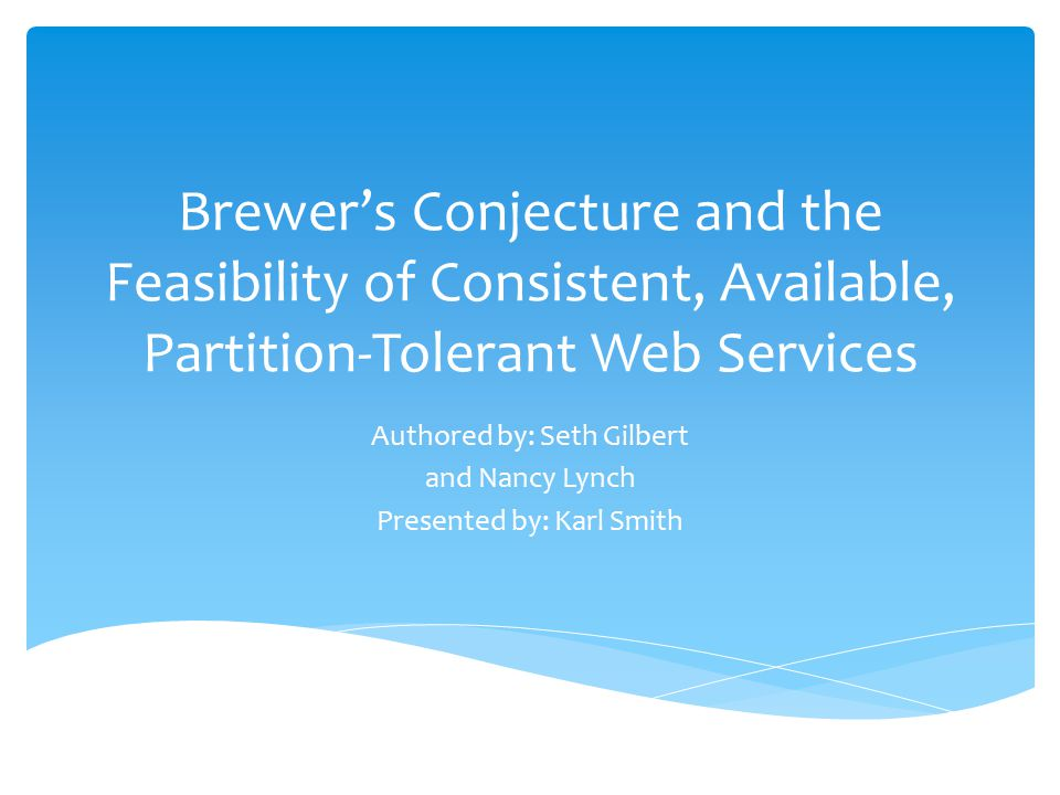 Brewer's Conjecture and the Feasibility of Consistent, Available, Partition-Tolerant Web Services Authored by: Seth Gilbert and Nancy Lynch Presented by: Karl Smith