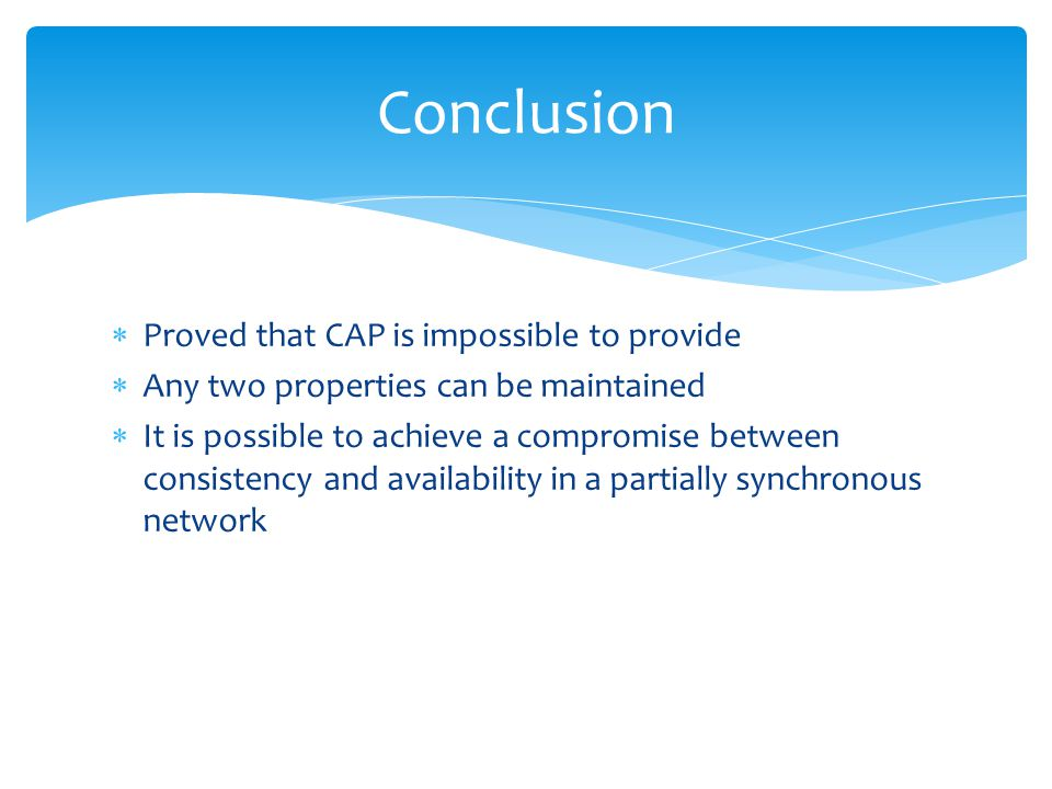  Proved that CAP is impossible to provide  Any two properties can be maintained  It is possible to achieve a compromise between consistency and availability in a partially synchronous network Conclusion