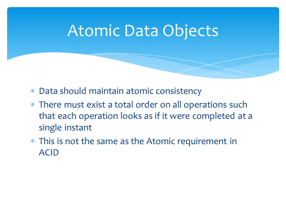  Data should maintain atomic consistency  There must exist a total order on all operations such that each operation looks as if it were completed at a single instant  This is not the same as the Atomic requirement in ACID Atomic Data Objects