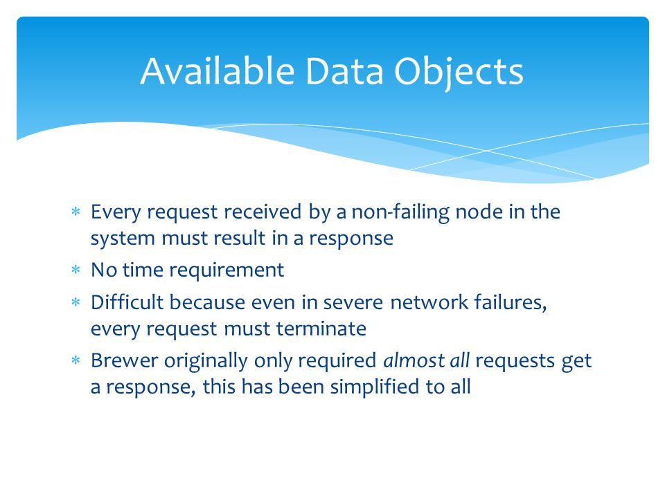  Every request received by a non-failing node in the system must result in a response  No time requirement  Difficult because even in severe network failures, every request must terminate  Brewer originally only required almost all requests get a response, this has been simplified to all Available Data Objects
