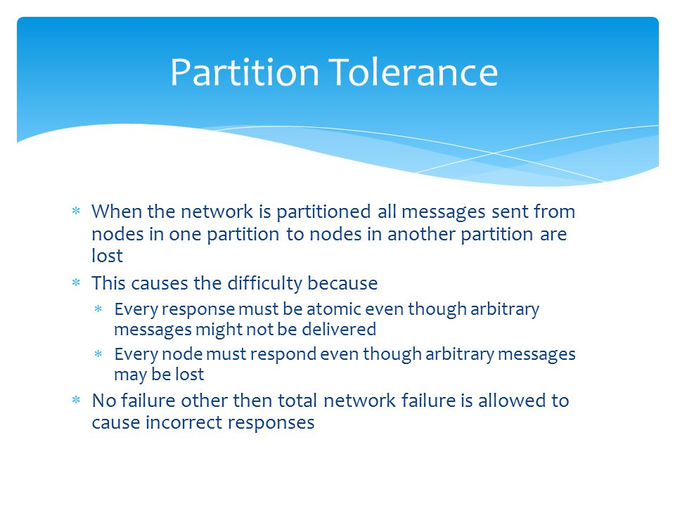  When the network is partitioned all messages sent from nodes in one partition to nodes in another partition are lost  This causes the difficulty because  Every response must be atomic even though arbitrary messages might not be delivered  Every node must respond even though arbitrary messages may be lost  No failure other then total network failure is allowed to cause incorrect responses Partition Tolerance