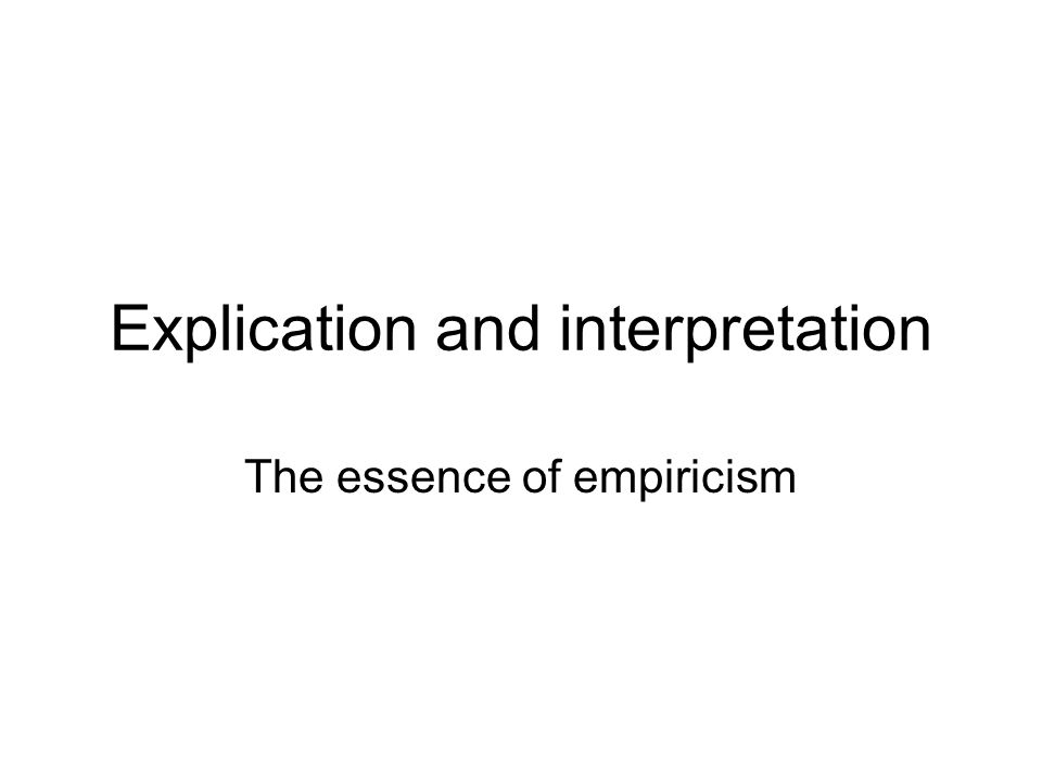 Explication Explication is a deductive process where you take a general concept, refine it, determine how to test for it and then carry out the test Interpretation reverses the process Your handout is an idealized model of explication and interpretation ConstructMeasureData Concept