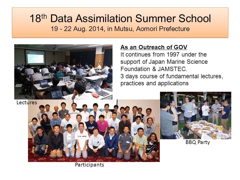18 th Data Assimilation Summer School 19 - 22 Aug. 2014, in Mutsu, Aomori Prefecture As an Outreach of GOV It continues from 1997 under the support of