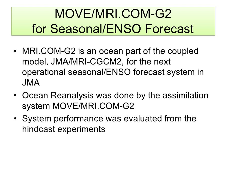 MRI.COM v3.2 Tripolor grid and Sea Ice model - analysis and prediction in arctic area and sea ice Higher latitudinal resolution - 0.3 - 1.0 degree → 0.3 - 0.5 degree Atmospheric forcing - JRA25/JCDAS -> JRA55 MOVE major revisions Change statistical vertical EOF modes  57 regions from 40 ones in previous version  Monthly EOF modes from annual EOF mode Bias correction scheme FGAT ( First-Guess at Adequate Time) Ocean mass correction for altimeter data T/S assimilation up to 1750 m from up to 1500 m Lines are drawn for every 10 grids Main Upgrades of System - MOVE/MRI.COM-G2 -