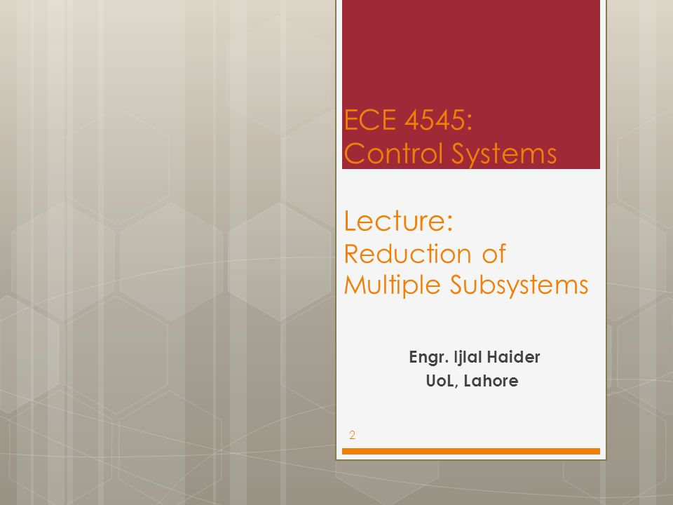 ECE 4545: Control Systems Lecture: Reduction of Multiple Subsystems Engr.