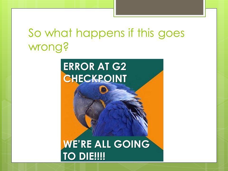 So what happens if this goes wrong ERROR AT G2 CHECKPOINT WE'RE ALL GOING TO DIE!!!!