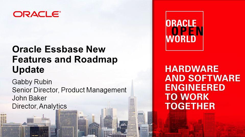 Oracle Essbase New Features and Roadmap Update Gabby Rubin Senior Director, Product Management John Baker Director, Analytics