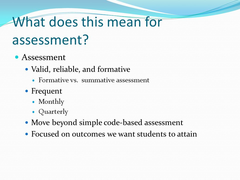 What does this mean for assessment? Assessment Valid, reliable, and formative Formative vs. summative assessment Frequent Monthly Quarterly Move beyon