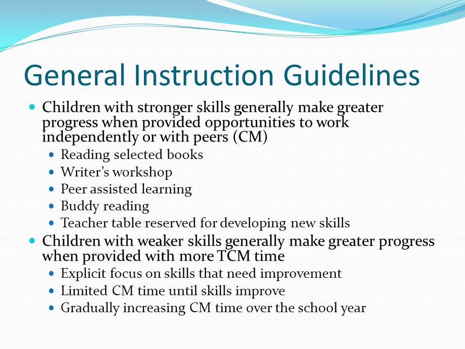 General Instruction Guidelines Children with stronger skills generally make greater progress when provided opportunities to work independently or with peers (CM) Reading selected books Writer's workshop Peer assisted learning Buddy reading Teacher table reserved for developing new skills Children with weaker skills generally make greater progress when provided with more TCM time Explicit focus on skills that need improvement Limited CM time until skills improve Gradually increasing CM time over the school year
