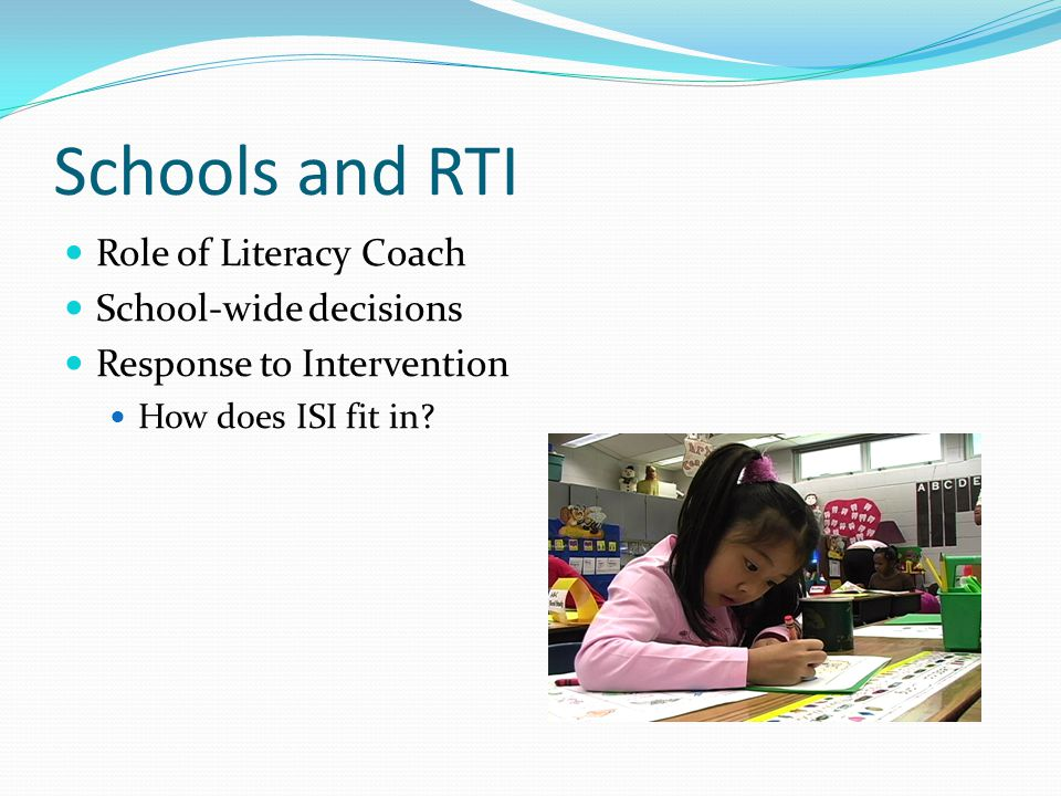 Schools and RTI Role of Literacy Coach School-wide decisions Response to Intervention How does ISI fit in