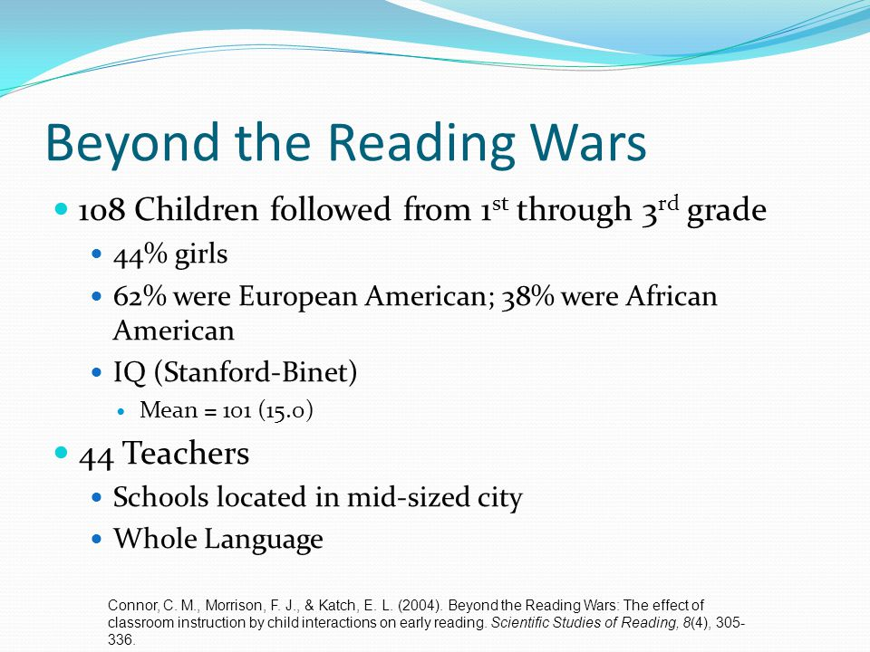 Beyond the Reading Wars 108 Children followed from 1 st through 3 rd grade 44% girls 62% were European American; 38% were African American IQ (Stanfor