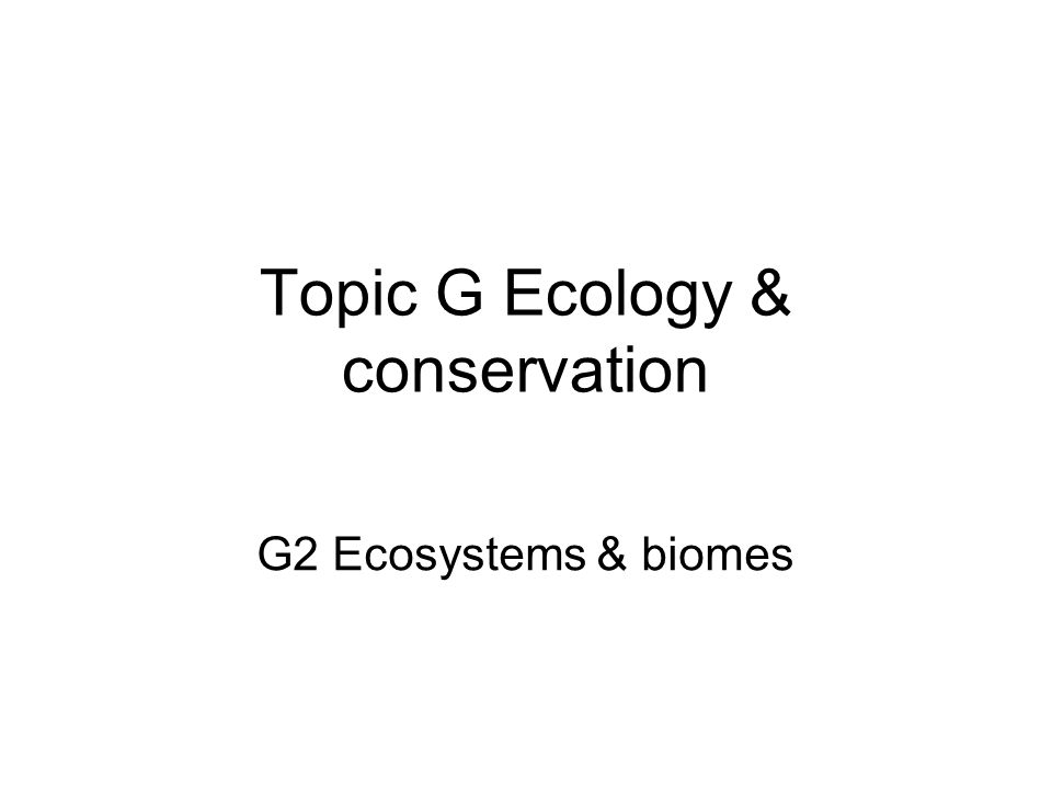 Topic G Ecology & conservation G2 Ecosystems & biomes