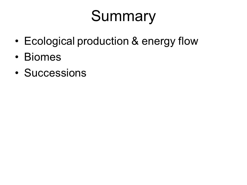 Summary Ecological production & energy flow Biomes Successions